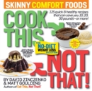 Cook This, Not That! Skinny Comfort Foods : 125 quick & healthy meals that can save you 10, 20, 30 pounds or more. - Book