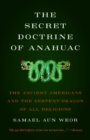 The Secret Doctrine of Anahuac : The Ancient Americans and the Serpent-Dragon of All Religions - Book