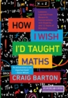 How I Wish I'd Taught Maths : Lessons Learned from Research, Conversations with Experts, and 12 Years of Mistakes - Book