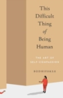 This Difficult Thing of Being Human : The Art of Self-Compassion - Book
