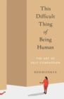 This Difficult Thing of Being Human : The Art of Self-Compassion - eBook
