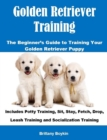 Golden Retriever Training: The Beginner's Guide to Training Your Golden Retriever Puppy : Includes Potty Training, Sit, Stay, Fetch, Drop, Leash Training and Socialization Training - eBook