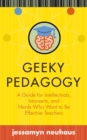 Geeky Pedagogy : A Guide for Intellectuals, Introverts, and Nerds Who Want to Be Effective Teachers - eBook