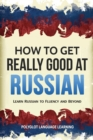 How to Get Really Good at Russian : Learn Russian to Fluency and Beyond - Book