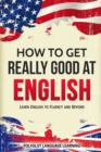 How to Get Really Good at English : Learn English to Fluency and Beyond - Book