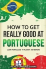 How to Get Really Good at Portuguese : Learn Portuguese to Fluency and Beyond - Book