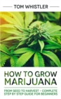 How to Grow Marijuana : From Seed to Harvest - Complete Step by Step Guide for Beginners - Book