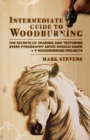 Intermediate Guide to Woodburning : The Secrets of Shading and Texturing Every Pyrography Artist Should Know + 9 Woodburning Projects - Book