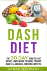 Dash Diet : The 30 Day Guide to Lose Weight, Lower Blood Pressure, Prevent Diabetes, and Live a Healthier Lifestyle - Book