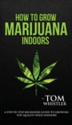 How to Grow Marijuana : Indoors - A Step-by-Step Beginner's Guide to Growing Top-Quality Weed Indoors (Volume 1) - Book