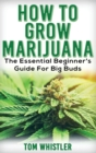 Marijuana : How to Grow Marijuana - The Essential Beginner's Guide For Big Buds - Book