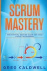 Scrum : Mastery - The Essential Guide to Scrum and Agile Project Management (Lean Guides with Scrum, Sprint, Kanban, DSDM, XP & Crystal) - Book
