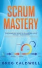 Scrum : Mastery - The Essential Guide to Scrum and Agile Project Management (Lean Guides with Scrum, Sprint, Kanban, DSDM, XP & Crystal - Book
