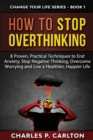 How to Stop Overthinking : 8 Proven, Practical Techniques to End Anxiety, Stop Negative Thinking, Overcome Worrying and Live a Healthier, Happier Life - Book