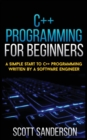 C++ Programming for Beginners : A Simple Start To C++ Programming Written By A Software Engineer - Book