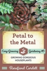 Petal to the Metal : Growing Gorgeous Houseplants - Book