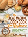 The Bread Machine Cookbook for Beginners : Amazing Bread Machine Recipes That Make Home Baking a Breeze. Easy-to-Follow Guide to Baking Delicious Breads, Buns, Rolls and Loaves - Book
