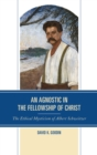An Agnostic in the Fellowship of Christ : The Ethical Mysticism of Albert Schweitzer - eBook