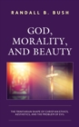 God, Morality, and Beauty : The Trinitarian Shape of Christian Ethics, Aesthetics, and the Problem of Evil - eBook