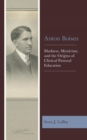 Anton Boisen : Madness, Mysticism, and the Origins of Clinical Pastoral Education - eBook