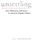 Unsettling : Jews, Whiteness, and Incest in American Popular Culture - eBook