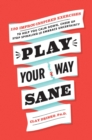 Play Your Way Sane : 120 Improv-Inspired Exercises to Help You Calm Down, Stop Spiraling, and Embrace Uncertainty - Book