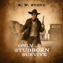Only the Stubborn Survive - eAudiobook
