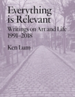 Everything is Relevant : Writings on Art and Life, 1991-2018 - Book