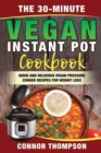 The 30-Minute Vegan Instant Pot Cookbook : Quick and Delicious Vegan Pressure Cooker Recipes for Weight Loss - Book