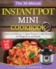 The 30-Minute Instant Pot Mini Cookbook : Quick and Delicious 3-Quart Pressure Cooker Recipes for Weight Loss and Health - Book