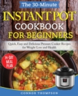 The 30-Minute Instant Pot Cookbook for Beginners : Quick, Easy and Delicious Pressure Cooker Recipes for Weight Loss and Health - Book