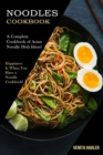Noodles Cookbook : A Complete Cookbook of Asian Noodle Dish Ideas! (Happiness Is When You Have a Noodle Cookbook!) - Book