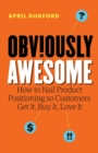 Obviously Awesome : How to Nail Product Positioning So Customers Get It, Buy It, Love It - Book