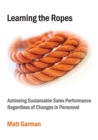 Learning the Ropes : Achieving Sustainable Sales Performance Regardless of Changes in Personnel - Book