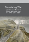 Translating War : Literature and Memory in France and Britain from the 1940s to the 1960s - Book