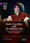 Queen Caroline and Sir William Gell : A Study in Royal Patronage and Classical Scholarship - Book