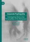 Corporate Psychopathy : Investigating Destructive Personalities in the Workplace - eBook