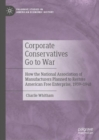 Corporate Conservatives Go to War : How the National Association of Manufacturers Planned to Restore American Free Enterprise, 1939-1948 - Book