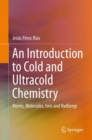 An Introduction to Cold and Ultracold Chemistry : Atoms, Molecules, Ions and Rydbergs - eBook