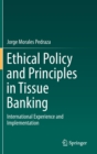 Ethical Policy and Principles in Tissue Banking : International Experience and Implementation - Book