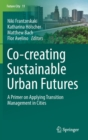 Co--creating Sustainable Urban Futures : A Primer on Applying Transition Management in Cities - Book