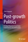 Post-growth Politics : A Critical Theoretical and Policy Framework for Decarbonisation - eBook