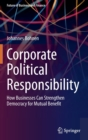 Corporate Political Responsibility : How Businesses Can Strengthen Democracy for Mutual Benefit - Book