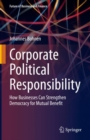 Corporate Political Responsibility : How Businesses Can Strengthen Democracy for Mutual Benefit - eBook