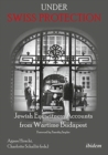 Under Swiss Protection - Jewish Eyewitness Accounts from Wartime Budapest - Book