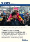 Three Revolutions: Mobilization and Change in Contemporary Ukraine II : An Oral History of the Revolution on Granite, Orange Revolution, and Revolution of Dignity - Book