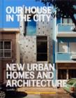 Our House in the City : New Urban Homes and Architecture - Book