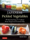 Japanese Pickled Vegetables : 130 Homestyle Recipes for Traditional Brined, Vinegared and Fermented Pickles - Book