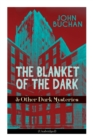 THE BLANKET OF THE DARK & Other Dark Mysteries (Unabridged) : Historical Thrillers from the Renowned Author of The Thirty-Nine Steps & Sick Heart River (Including Witch Wood, Midwinter & The Free Fish - Book