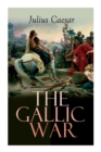 The Gallic War : Historical Account of Julius Caesar's Military Campaign in Celtic Gaul - Book